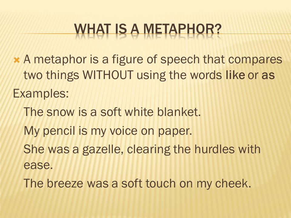 What is a metaphor A metaphor is a figure of speech that compares two things WITHOUT using the words like or as.