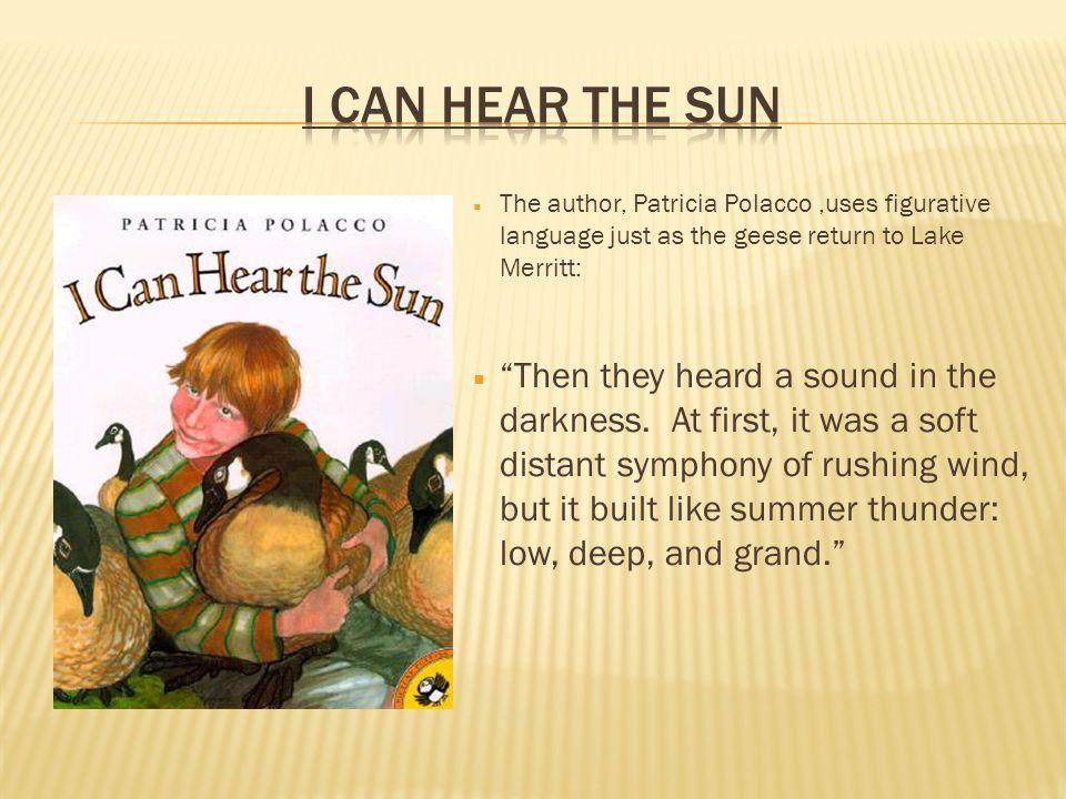 I Can hear the sun The author, Patricia Polacco ,uses figurative language just as the geese return to Lake Merritt: