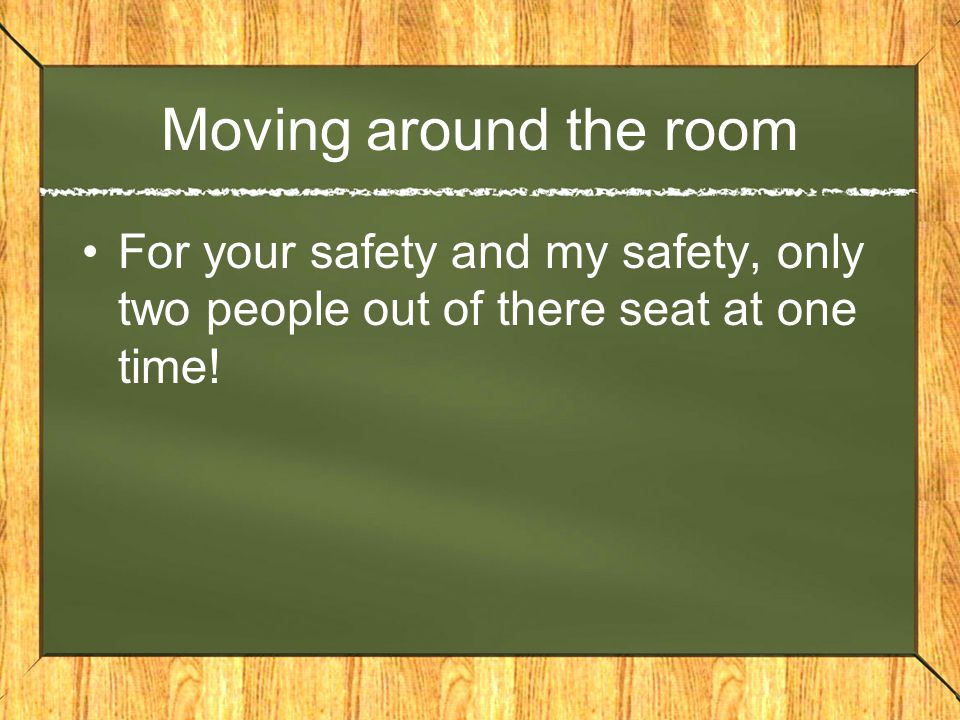 Moving around the room For your safety and my safety, only two people out of there seat at one time!
