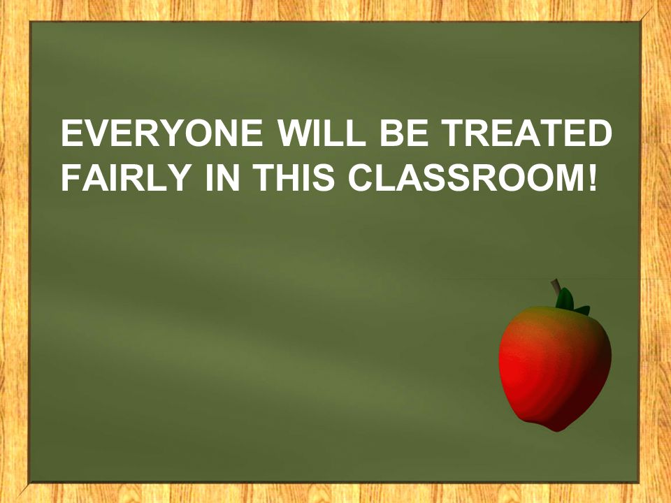 Everyone will be treated fairly in this classroom!