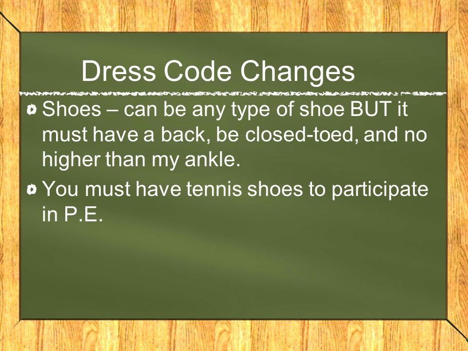 Dress Code Changes Shoes – can be any type of shoe BUT it must have a back, be closed-toed, and no higher than my ankle.