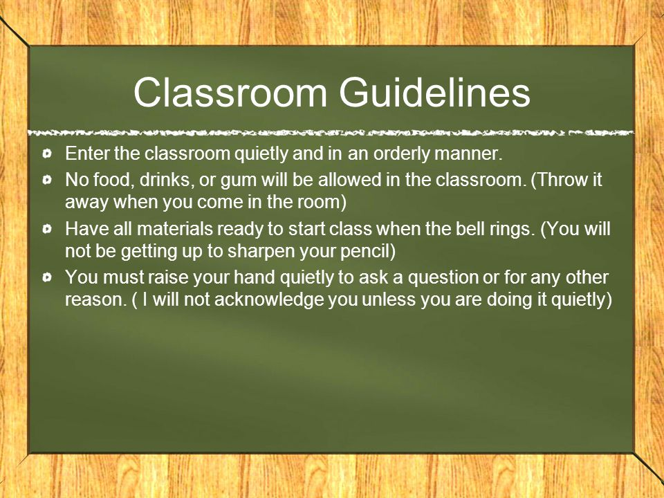 Classroom Guidelines Enter the classroom quietly and in an orderly manner.