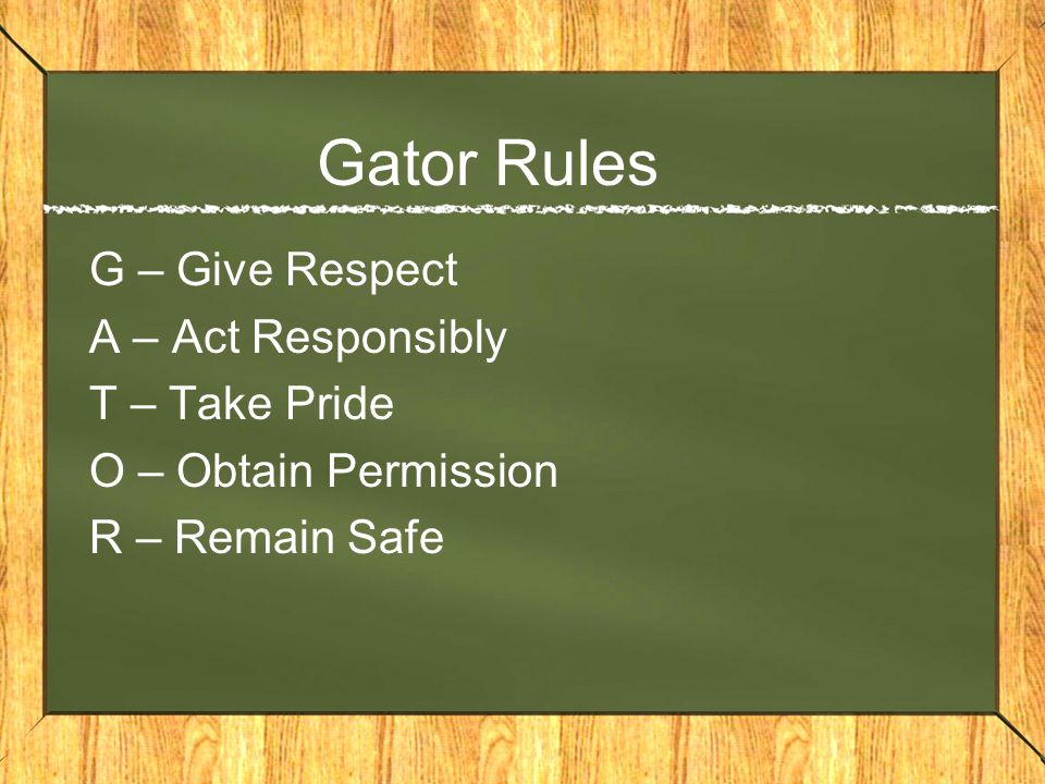 Gator Rules G – Give Respect A – Act Responsibly T – Take Pride O – Obtain Permission R – Remain Safe