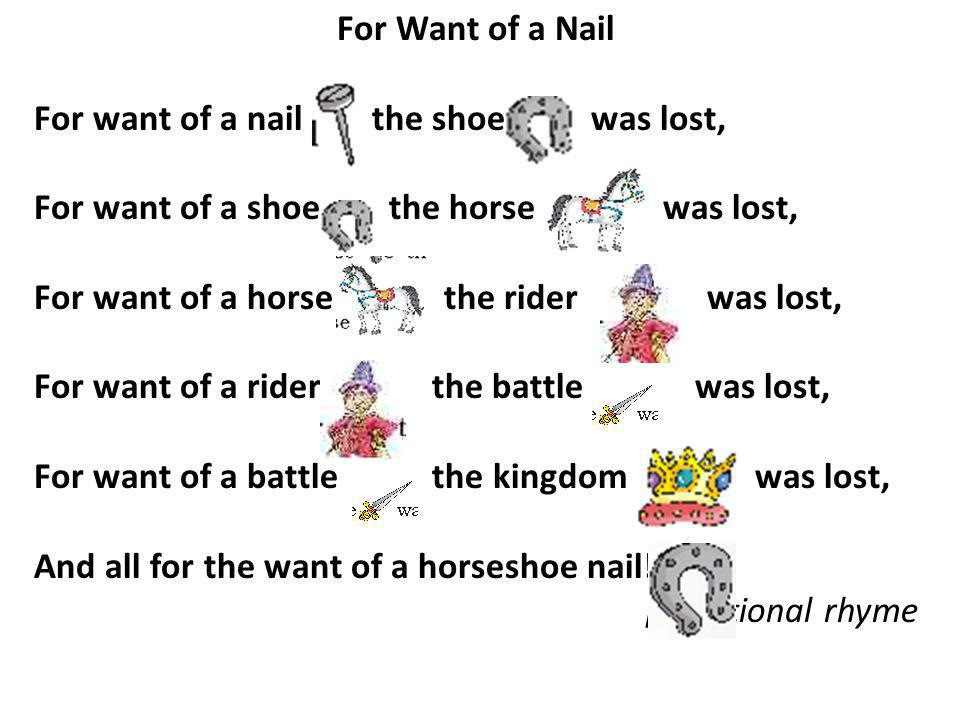 For Want of a Nail For want of a nail the shoe was lost, For want of a shoe the horse was lost,