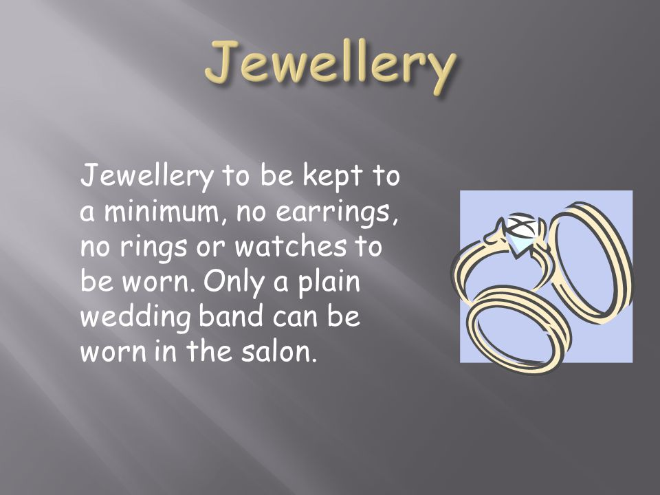 Jewellery Jewellery to be kept to a minimum, no earrings, no rings or watches to be worn.