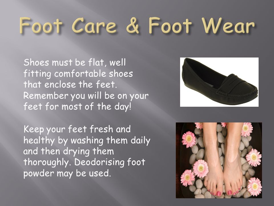 Foot Care & Foot Wear Shoes must be flat, well fitting comfortable shoes that enclose the feet.