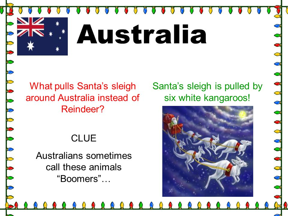 Australia What pulls Santa's sleigh around Australia instead of Reindeer Santa's sleigh is pulled by six white kangaroos!