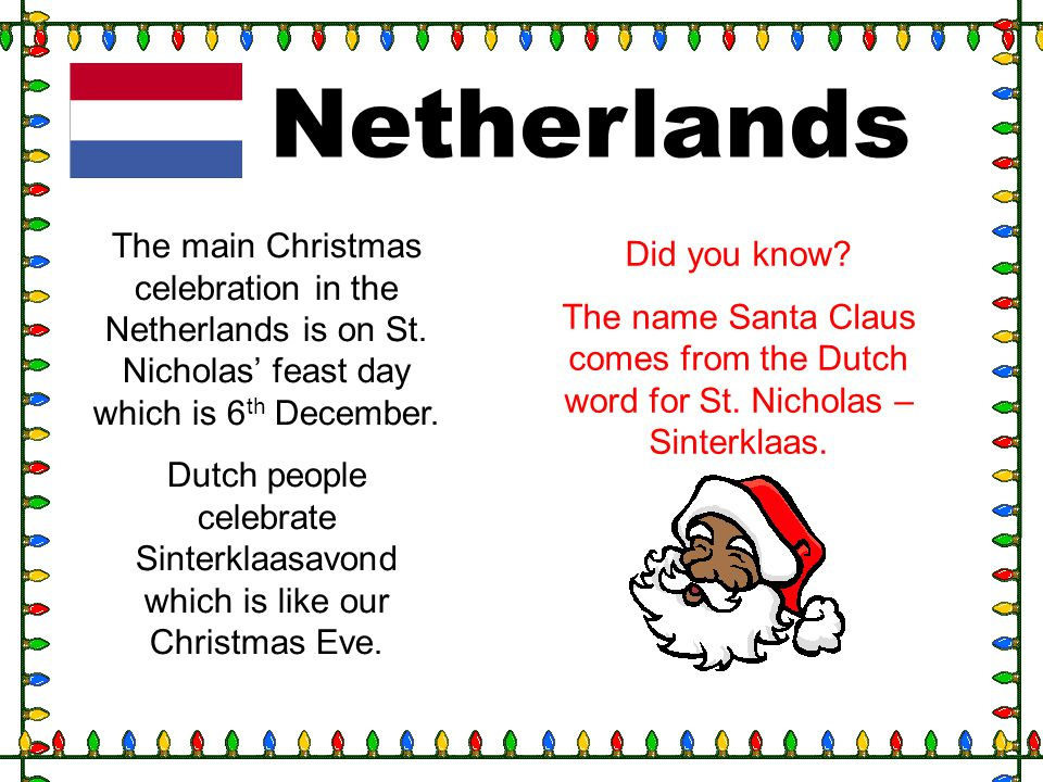 Netherlands The main Christmas celebration in the Netherlands is on St. Nicholas' feast day which is 6th December.