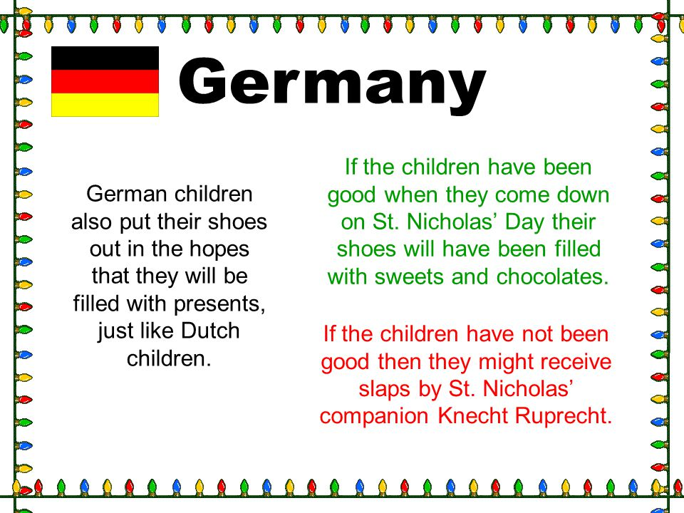 Germany If the children have been good when they come down on St. Nicholas' Day their shoes will have been filled with sweets and chocolates.