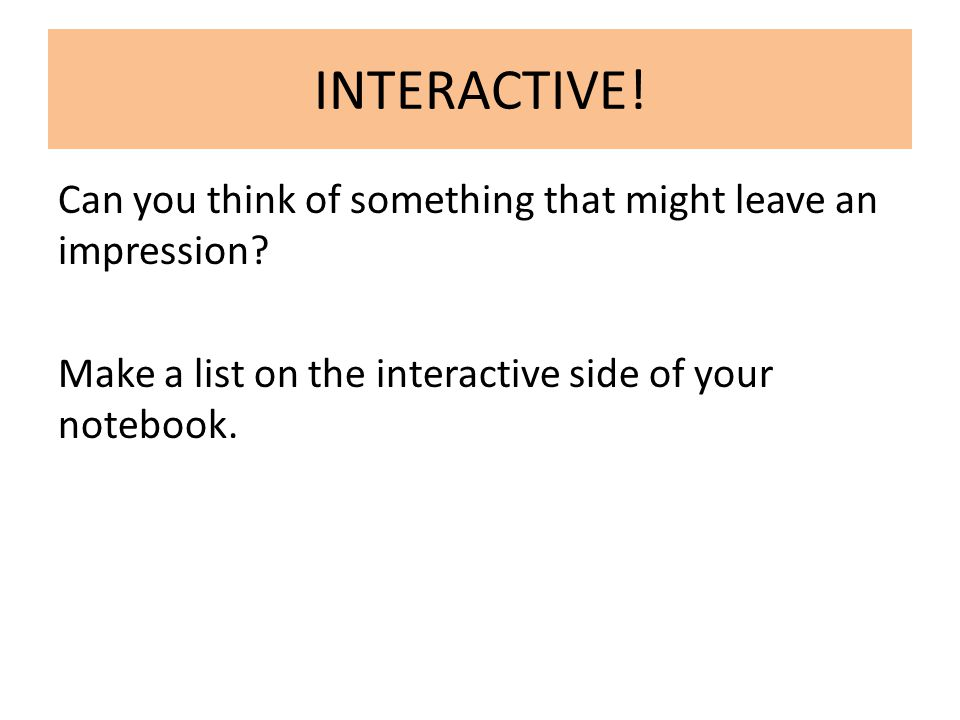 INTERACTIVE. Can you think of something that might leave an impression.