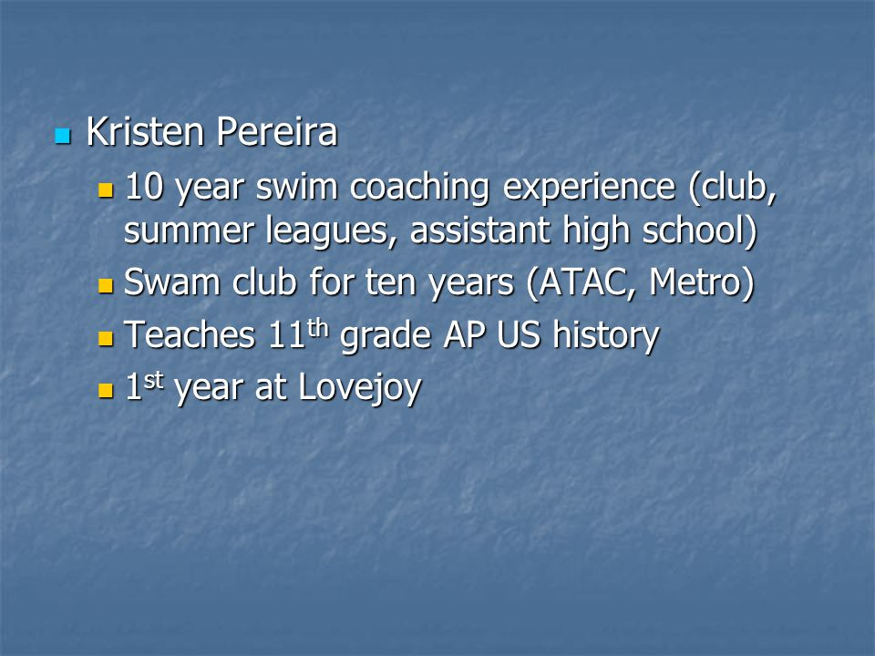 Kristen Pereira 10 year swim coaching experience (club, summer leagues, assistant high school) Swam club for ten years (ATAC, Metro)