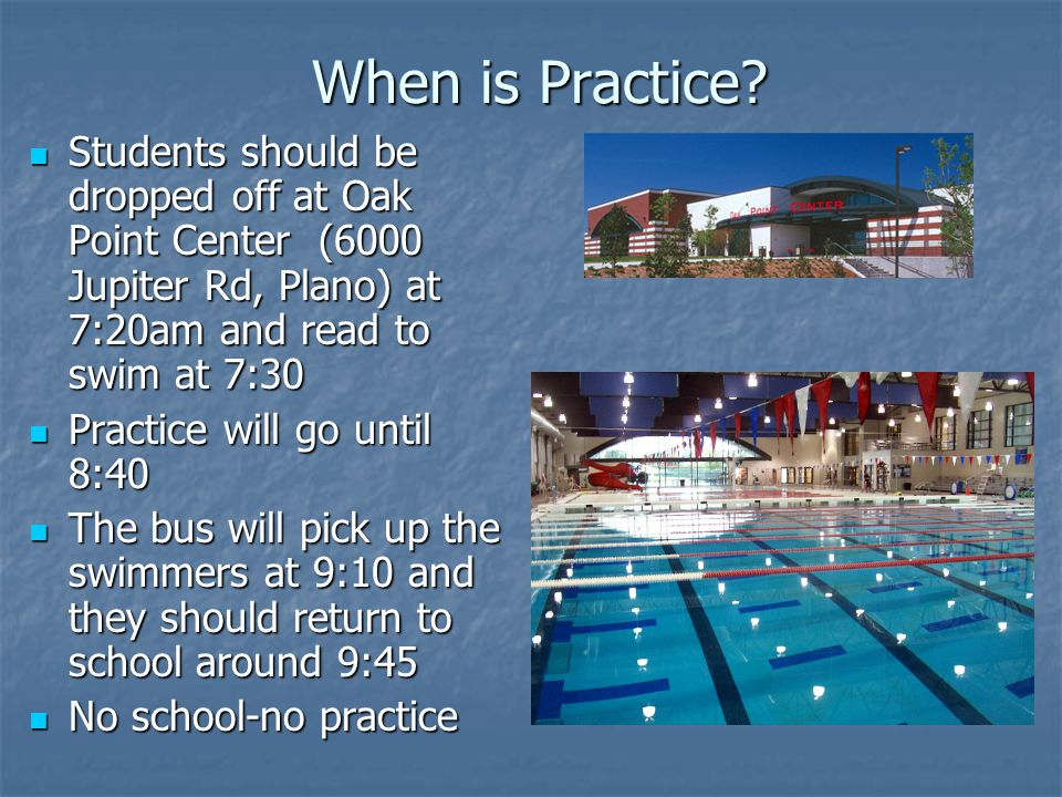 When is Practice Students should be dropped off at Oak Point Center (6000 Jupiter Rd, Plano) at 7:20am and read to swim at 7:30.