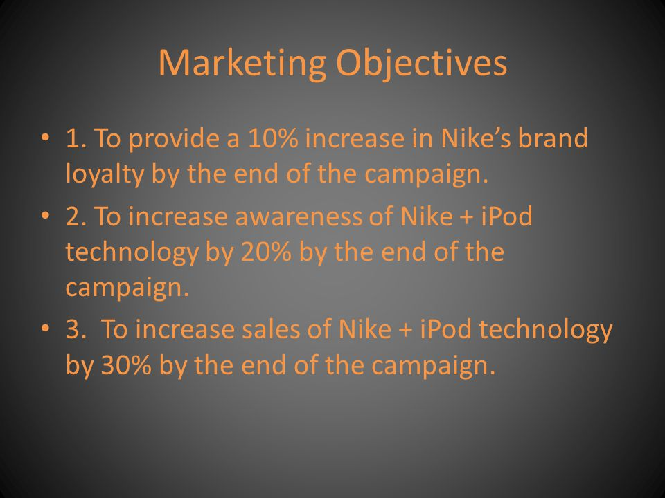 Marketing Objectives 1. To provide a 10% increase in Nike's brand loyalty by the end of the campaign.