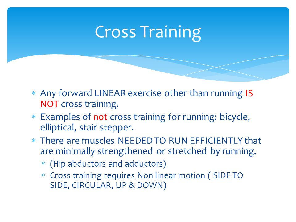 Cross Training Any forward LINEAR exercise other than running IS NOT cross training.