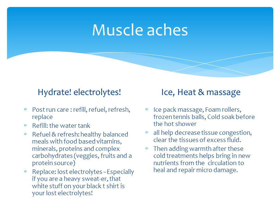 Muscle aches Hydrate! electrolytes! Ice, Heat & massage