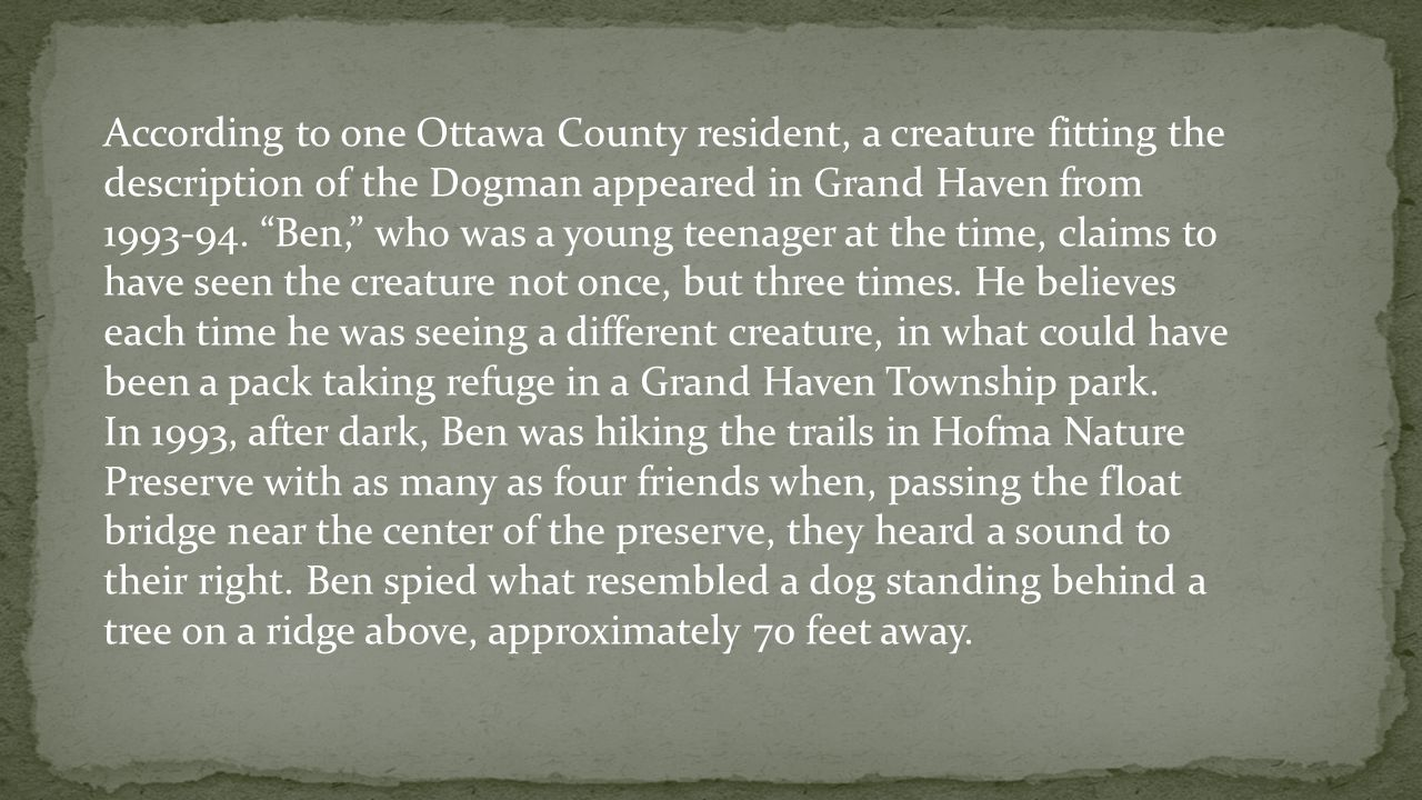 According to one Ottawa County resident, a creature fitting the description of the Dogman appeared in Grand Haven from 1993-94. Ben, who was a young teenager at the time, claims to have seen the creature not once, but three times. He believes each time he was seeing a different creature, in what could have been a pack taking refuge in a Grand Haven Township park.