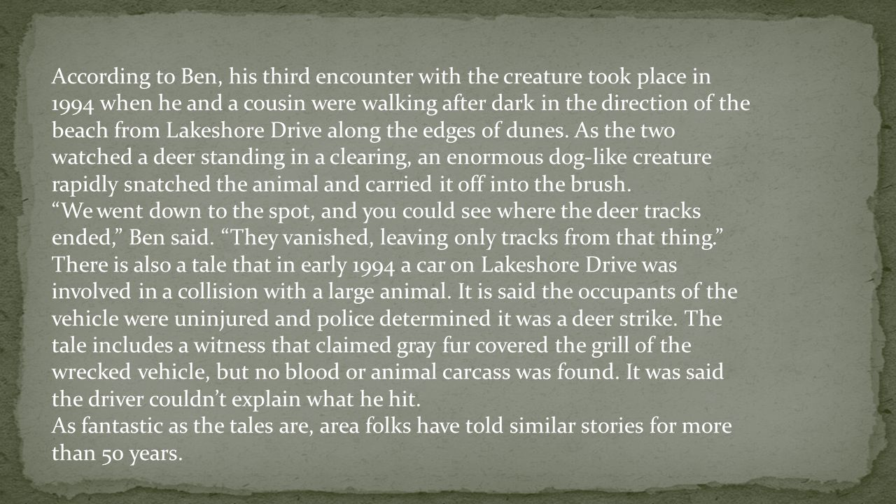 According to Ben, his third encounter with the creature took place in 1994 when he and a cousin were walking after dark in the direction of the beach from Lakeshore Drive along the edges of dunes. As the two watched a deer standing in a clearing, an enormous dog-like creature rapidly snatched the animal and carried it off into the brush.
