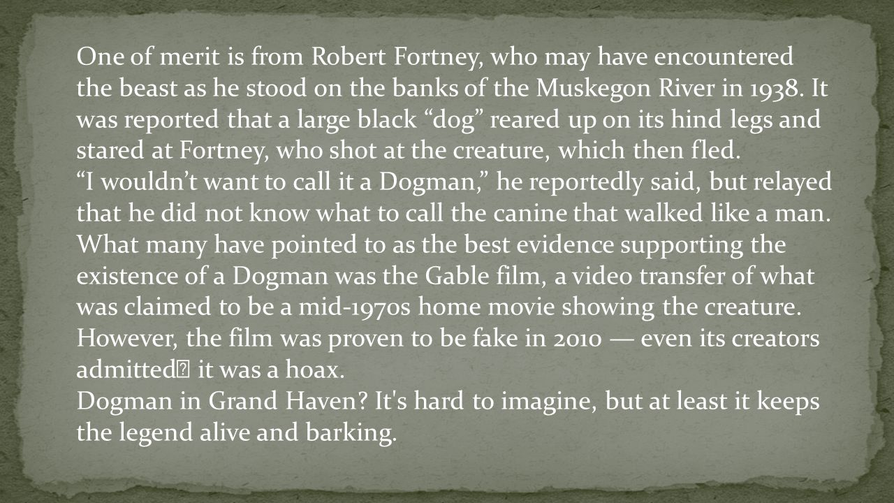 One of merit is from Robert Fortney, who may have encountered the beast as he stood on the banks of the Muskegon River in 1938. It was reported that a large black dog reared up on its hind legs and stared at Fortney, who shot at the creature, which then fled.