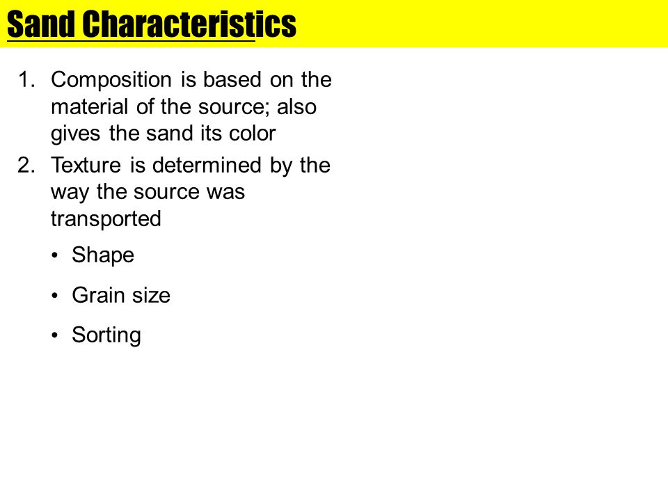 Sand Characteristics Composition is based on the material of the source; also gives the sand its color.