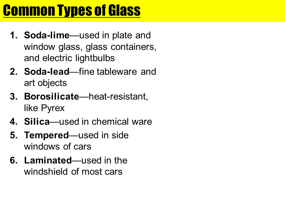 Common Types of Glass Soda-lime—used in plate and window glass, glass containers, and electric lightbulbs.
