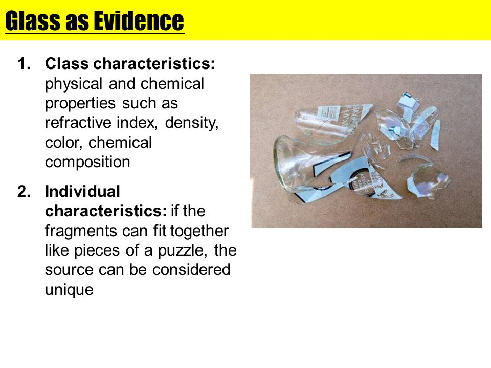 Glass as Evidence Class characteristics: physical and chemical properties such as refractive index, density, color, chemical composition.