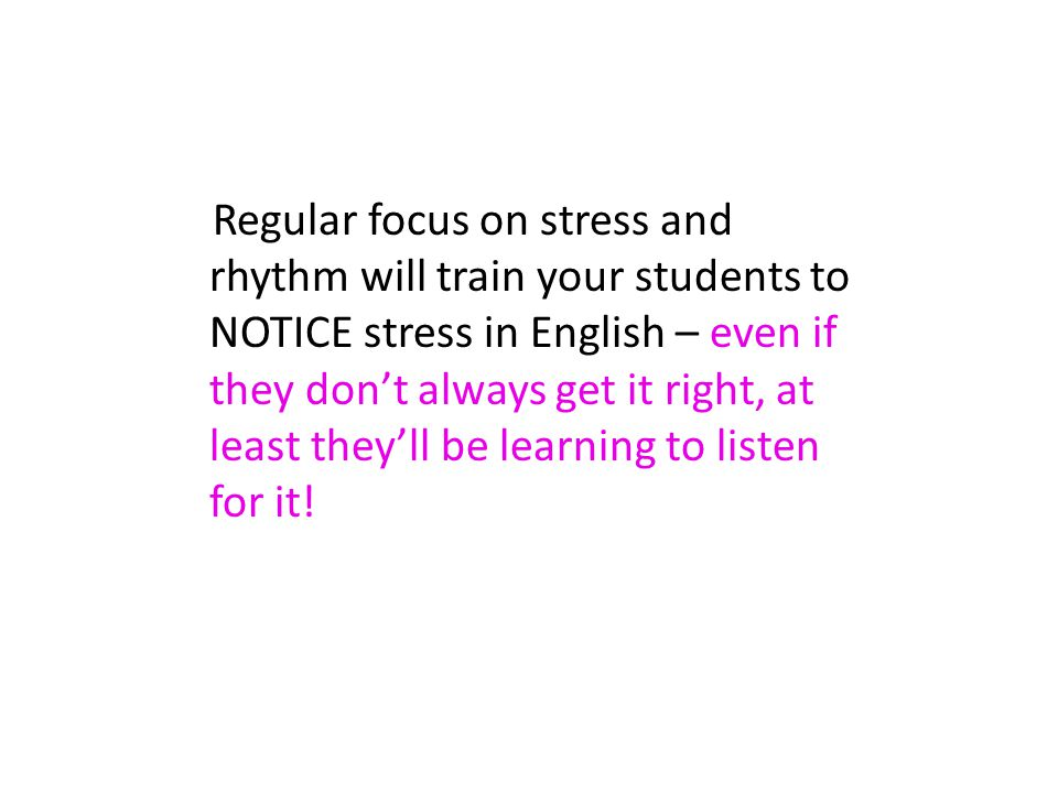 Regular focus on stress and rhythm will train your students to NOTICE stress in English – even if they don't always get it right, at least they'll be learning to listen for it!
