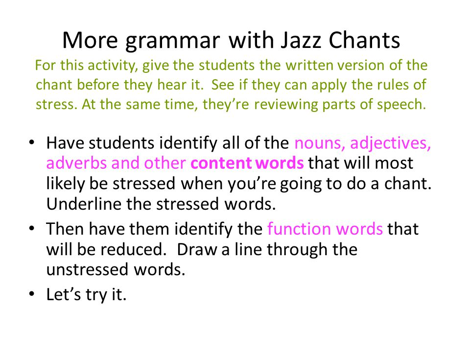 More grammar with Jazz Chants For this activity, give the students the written version of the chant before they hear it. See if they can apply the rules of stress. At the same time, they're reviewing parts of speech.
