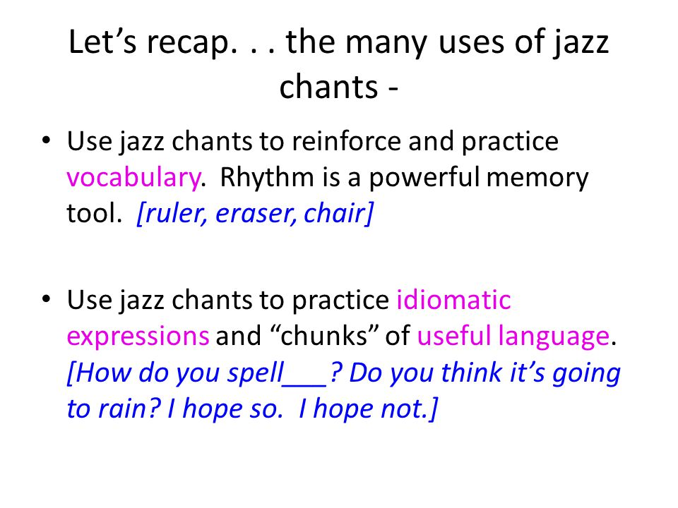 Let's recap. . . the many uses of jazz chants -
