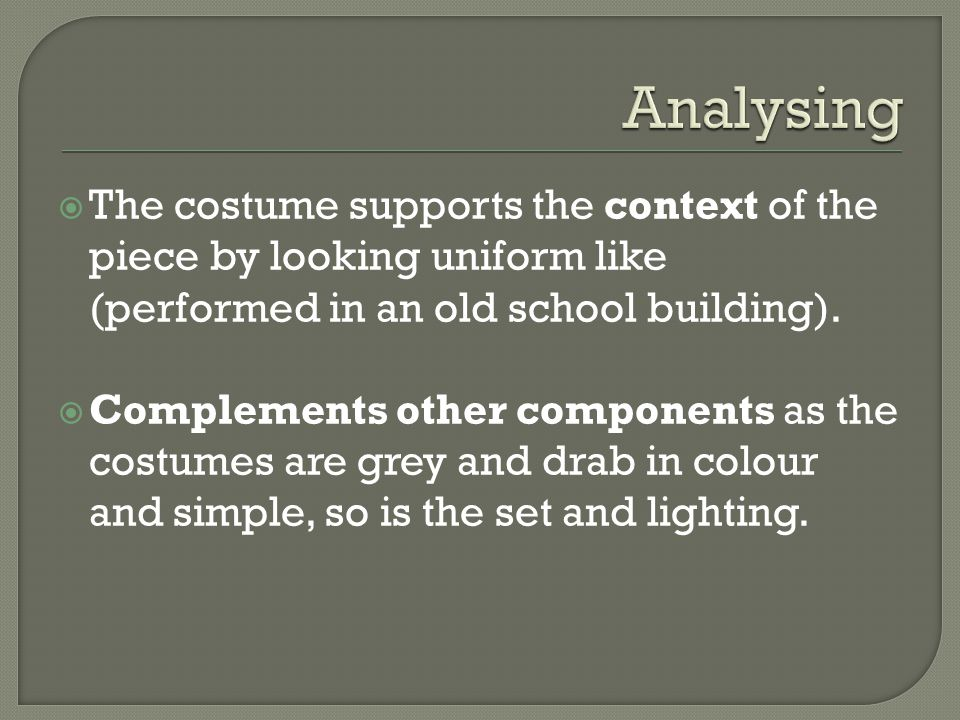 Analysing The costume supports the context of the piece by looking uniform like (performed in an old school building).