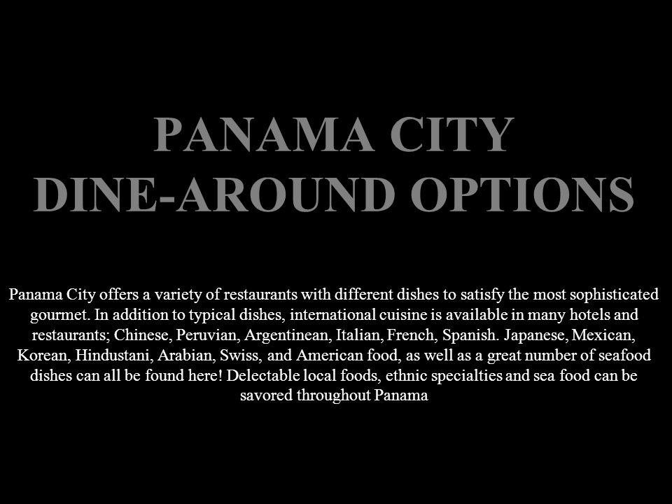 PANAMA CITY DINE-AROUND OPTIONS Panama City offers a variety of restaurants with different dishes to satisfy the most sophisticated gourmet.