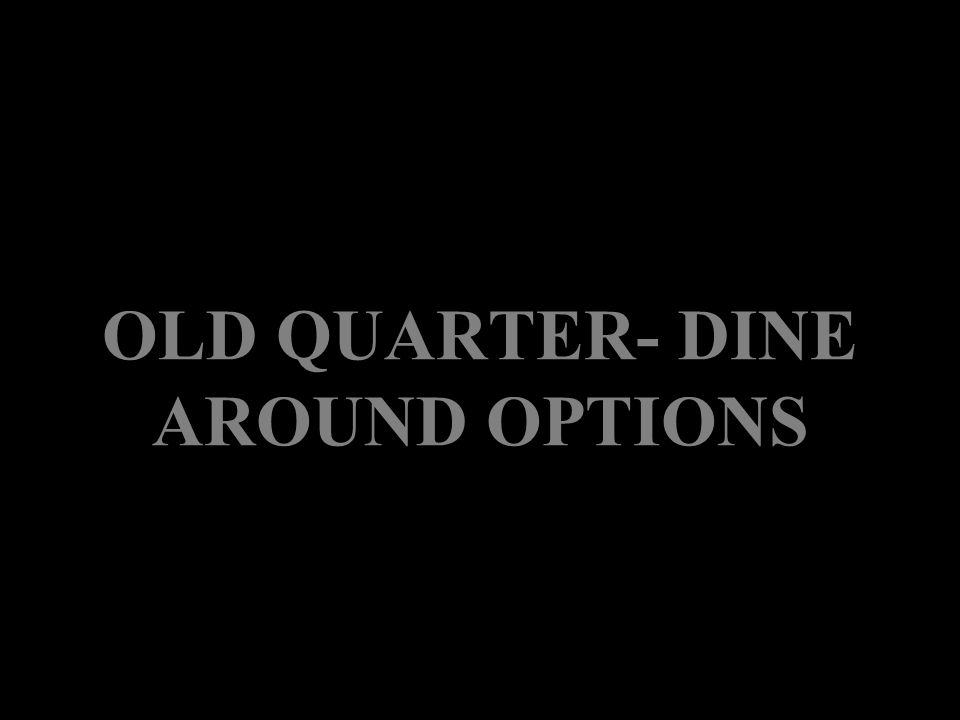 OLD QUARTER- DINE AROUND OPTIONS