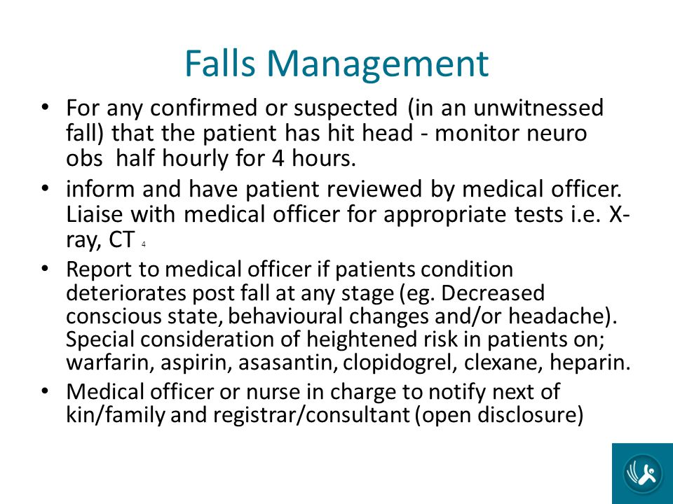 Falls Management For any confirmed or suspected (in an unwitnessed fall) that the patient has hit head - monitor neuro obs half hourly for 4 hours.