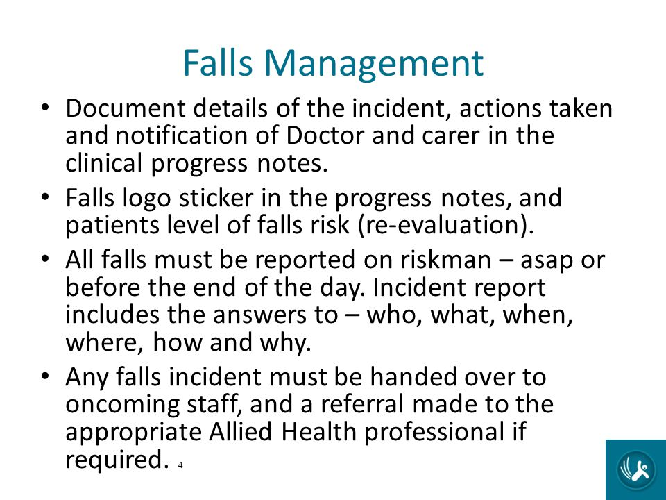 Falls Management Document details of the incident, actions taken and notification of Doctor and carer in the clinical progress notes.