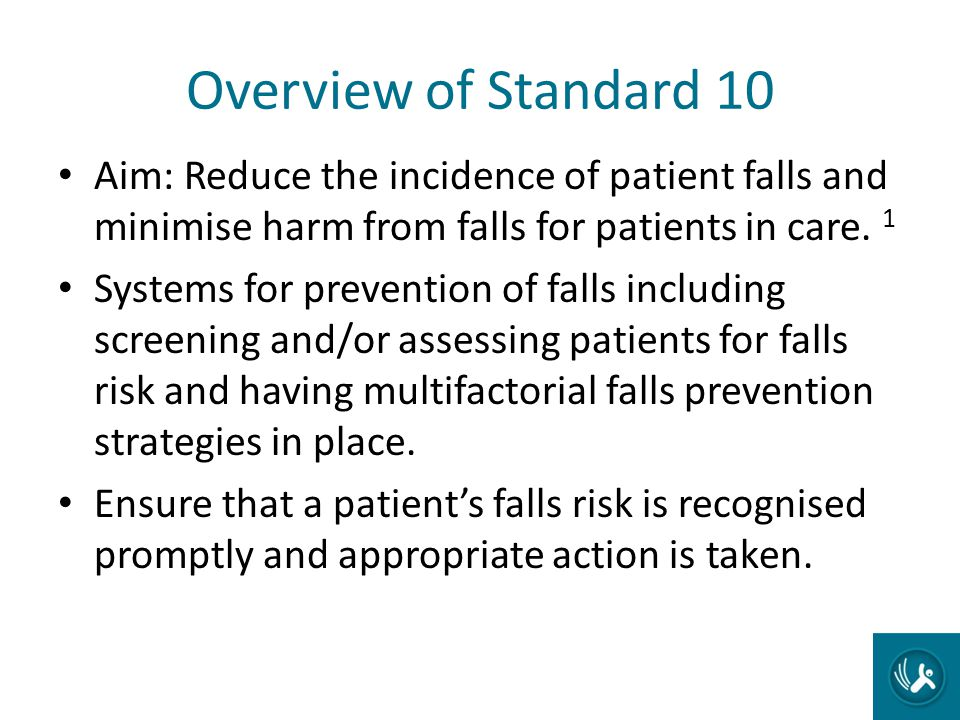 Overview of Standard 10 Aim: Reduce the incidence of patient falls and minimise harm from falls for patients in care. 1.