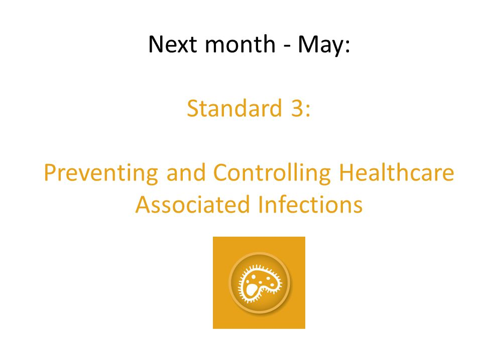 Next month - May: Standard 3: Preventing and Controlling Healthcare Associated Infections