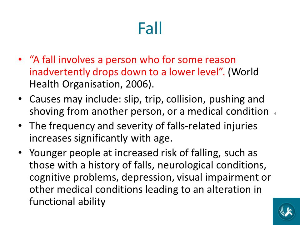 Fall A fall involves a person who for some reason inadvertently drops down to a lower level . (World Health Organisation, 2006).