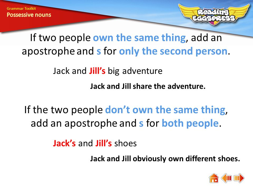 Grammar Toolkit Possessive nouns. If two people own the same thing, add an apostrophe and s for only the second person.