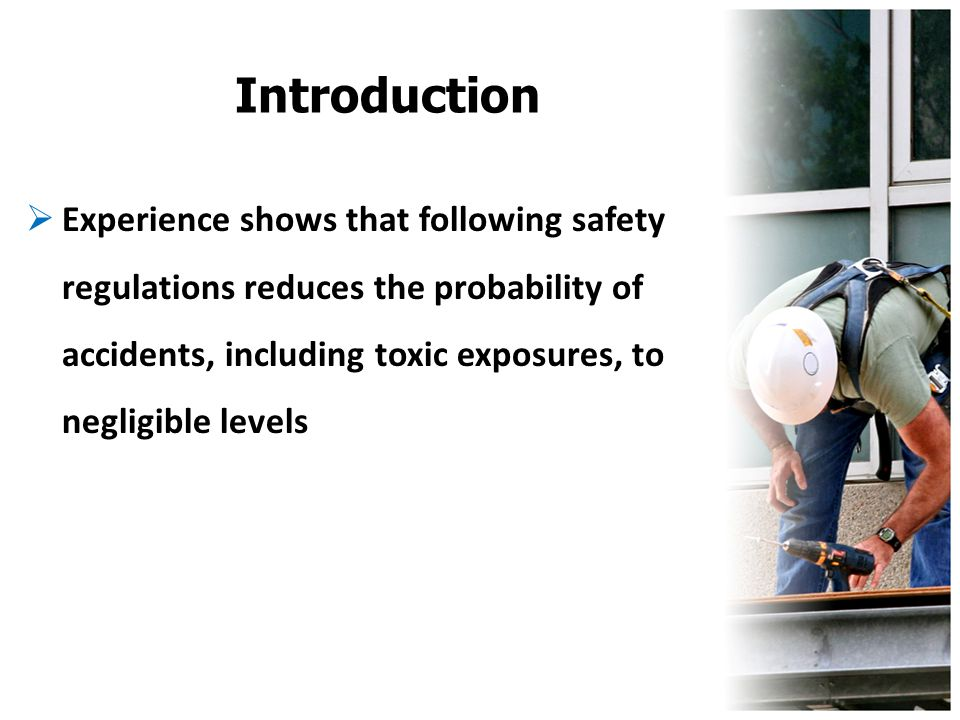 Introduction Experience shows that following safety regulations reduces the probability of accidents, including toxic exposures, to negligible levels.