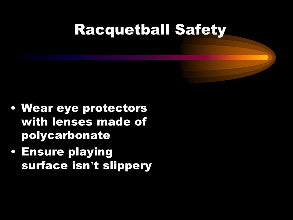 Racquetball Safety Wear eye protectors with lenses made of polycarbonate. Ensure playing surface isn't slippery.