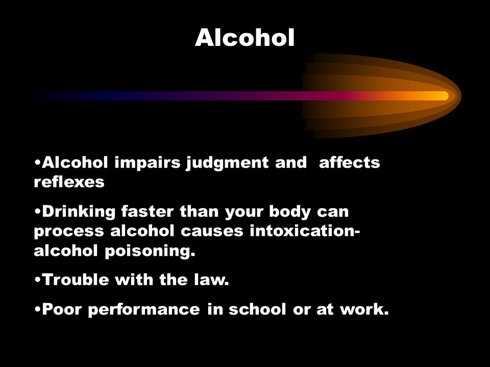 Alcohol Alcohol impairs judgment and affects reflexes
