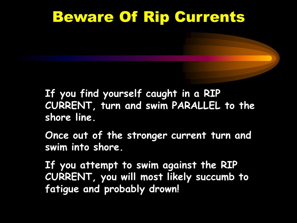 Beware Of Rip Currents If you find yourself caught in a RIP CURRENT, turn and swim PARALLEL to the shore line.
