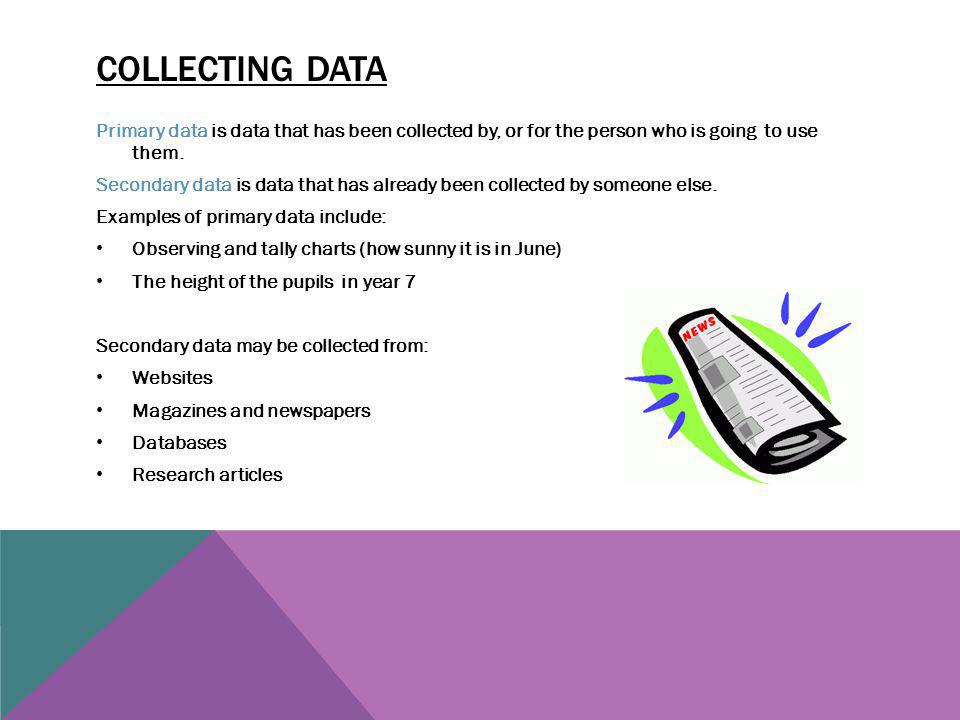 Collecting data Primary data is data that has been collected by, or for the person who is going to use them.