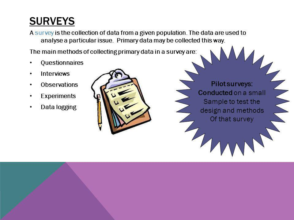 Surveys Pilot surveys: Conducted on a small Sample to test the