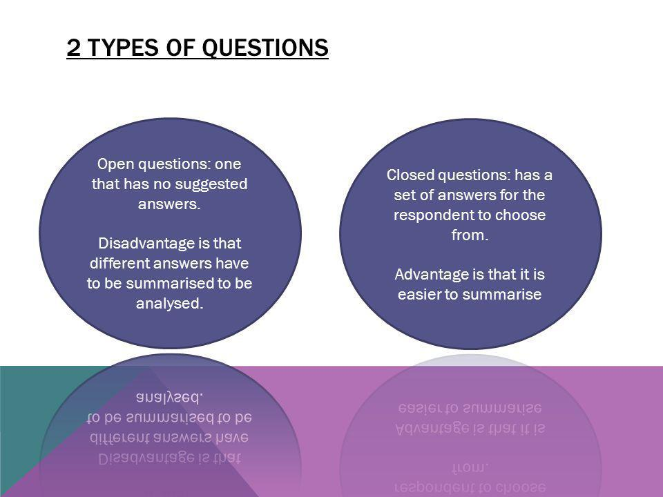 2 types of questions Open questions: one that has no suggested answers. Disadvantage is that different answers have to be summarised to be analysed.