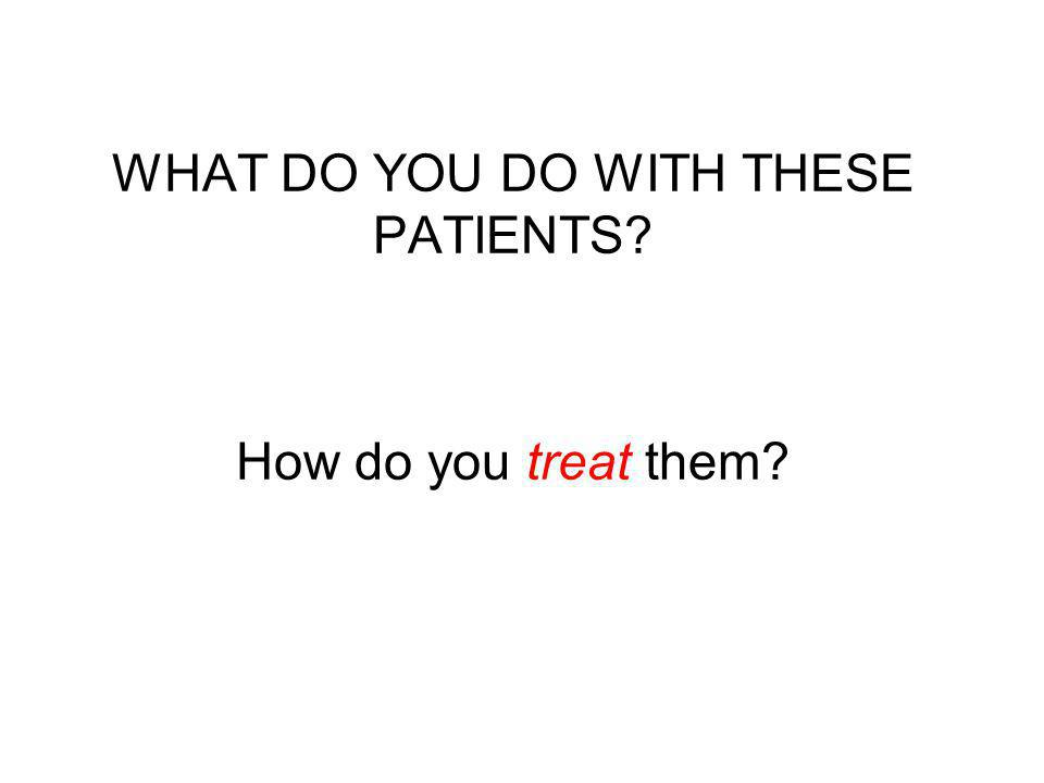 WHAT DO YOU DO WITH THESE PATIENTS