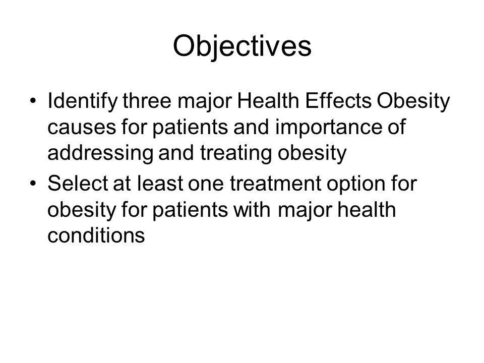 Objectives Identify three major Health Effects Obesity causes for patients and importance of addressing and treating obesity.