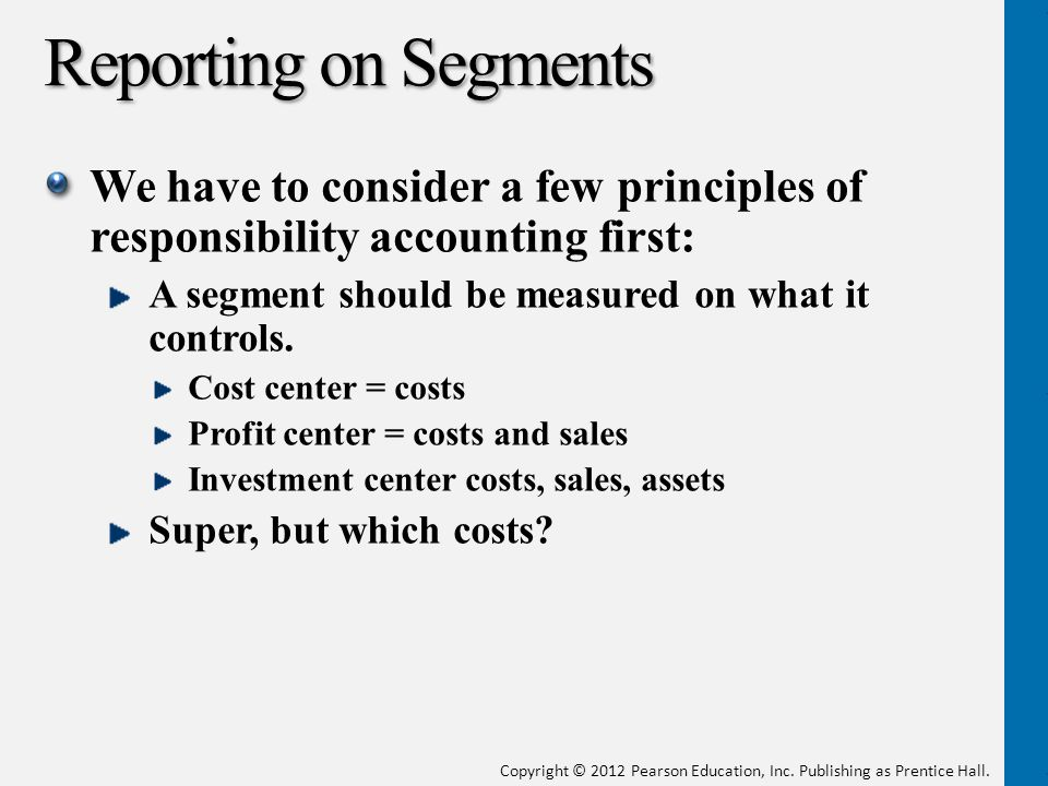 Reporting on Segments We have to consider a few principles of responsibility accounting first: A segment should be measured on what it controls.