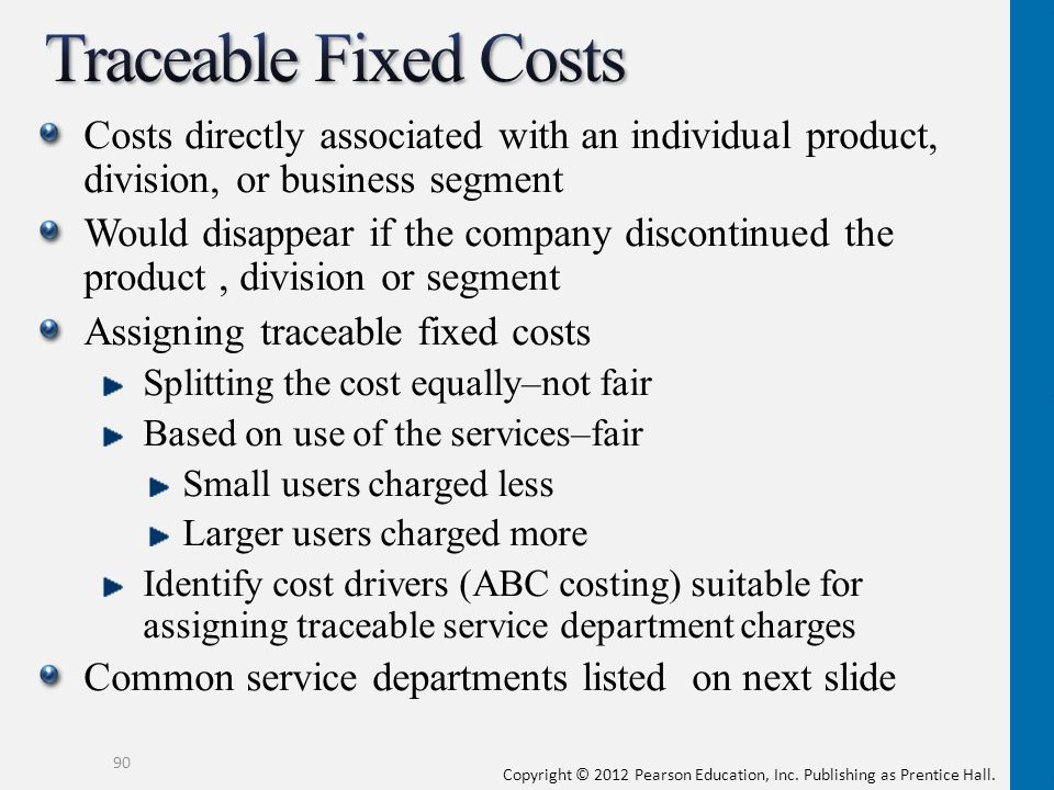 Traceable Fixed Costs Costs directly associated with an individual product, division, or business segment.
