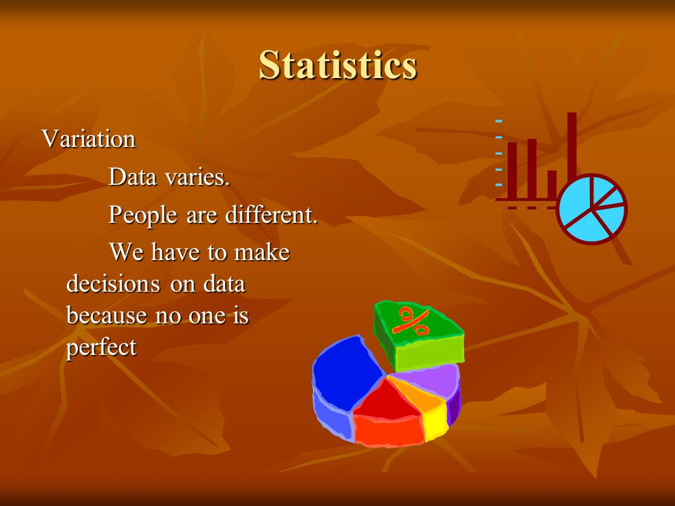 Statistics Variation Data varies. People are different.