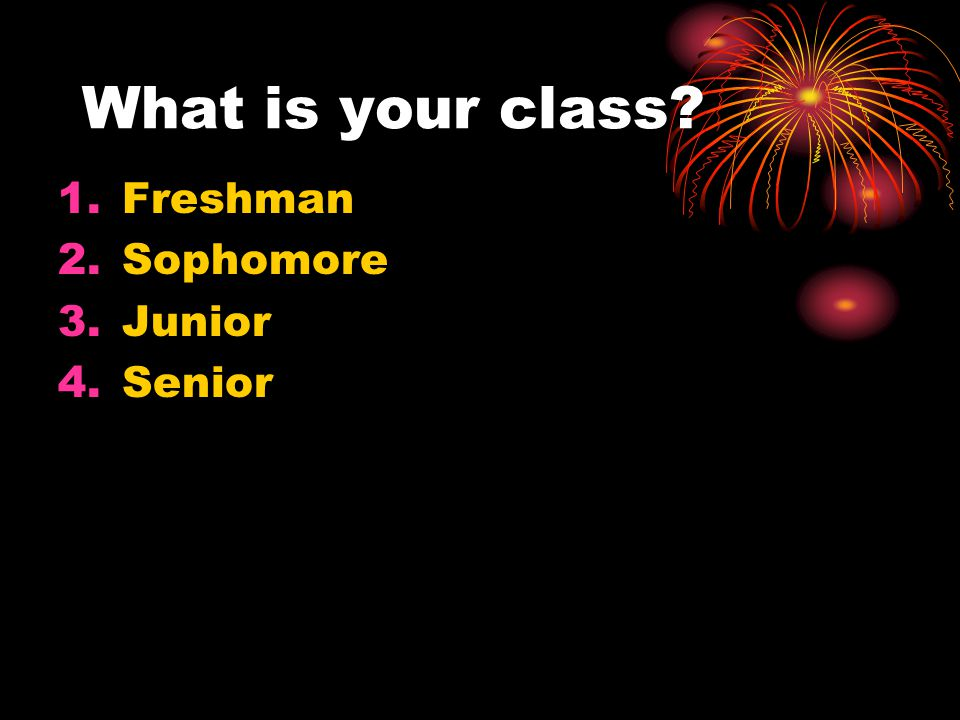 What is your class Freshman Sophomore Junior Senior 6